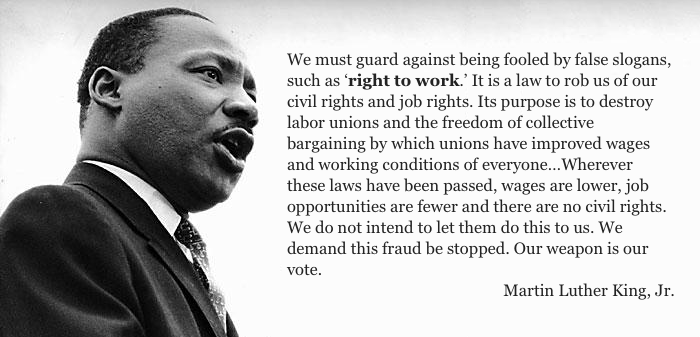 We must guard against being fooled by false slogans, such as 'right to work.' It is a law to rob us of our civil rights and job rights. Its purpose is to destroy labor unions and the freedom of collective bargaining by which unions have improved wages and working conditions of everyone…Wherever these laws have been passed, wages are lower, job opportunities are fewer and there are no civil rights. We do not intend to let them do this to us. We demand this fraud be stopped. Our weapon is our vote.  -- Martin Luther King, Jr.